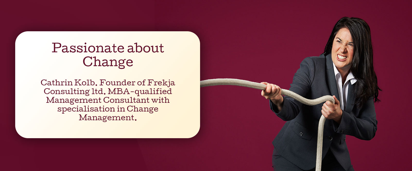 Passionate about Change. Cathrin Kolb. Founder of Frekja Consulting ltd. MBA-qualified Management Consultant with specialisation in Change Management.