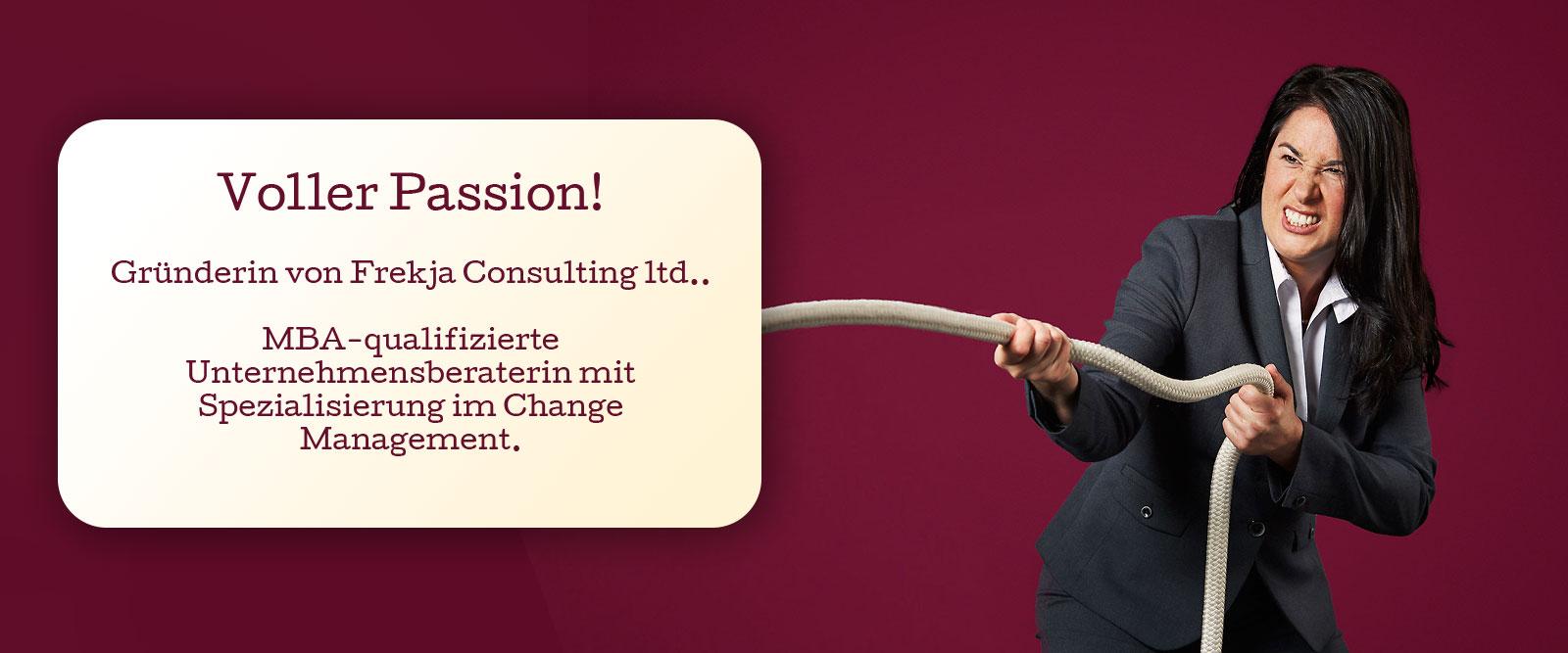 Voller Passion! Gründerin von Frekja Consulting ltd.. MBA-qualifizierte Unternehmensberaterin mit Spezialisierung im Change Management.
